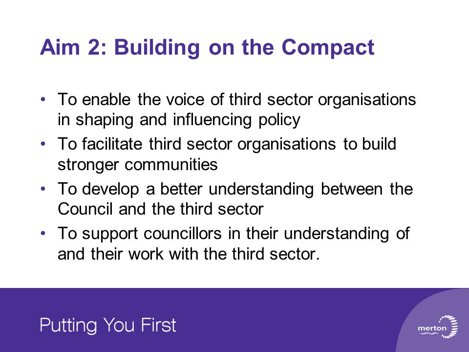 Aim 2: Building on the Compact To enable the voice of third sector organisations in shaping and influencing policy To facilitate third sector organisations to build stronger communities To develop a better understanding between the Council and the third sector To support councillors in their understanding of and their work with the third sector.