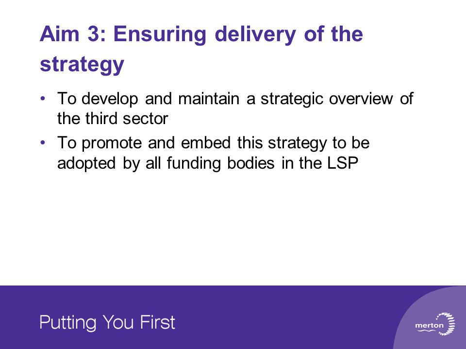Aim 3: Ensuring delivery of the strategy To develop and maintain a strategic overview of the third sector To promote and embed this strategy to be adopted by all funding bodies in the LSP