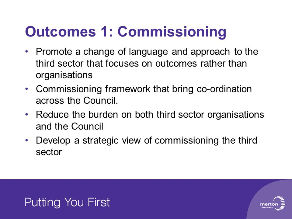 Outcomes 1: Commissioning Promote a change of language and approach to the third sector that focuses on outcomes rather than organisations Commissioning framework that bring co-ordination across the Council.