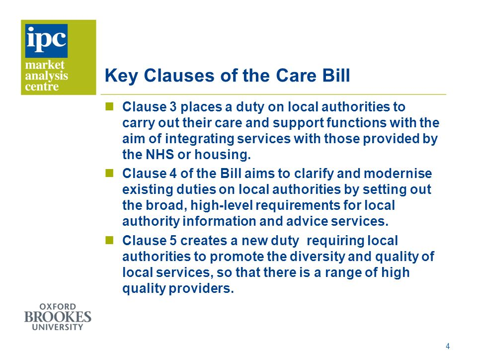 Key Clauses of the Care Bill Clause 3 places a duty on local authorities to carry out their care and support functions with the aim of integrating services with those provided by the NHS or housing.