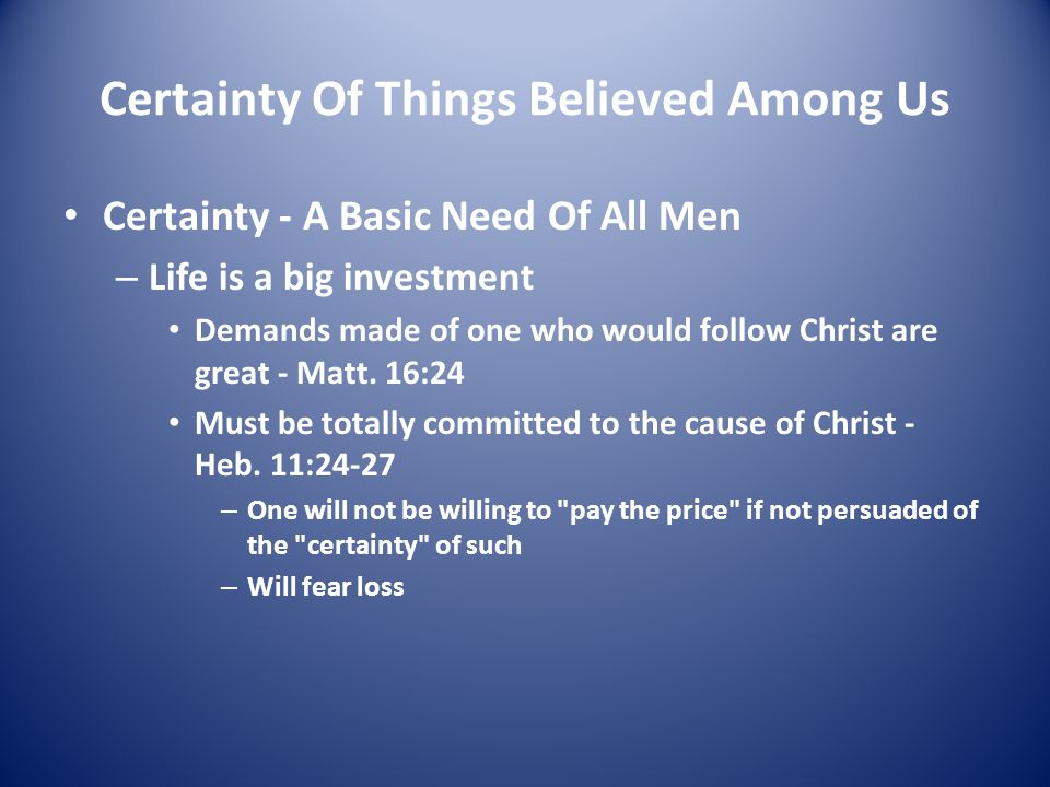 Certainty Of Things Believed Among Us Certainty - A Basic Need Of All Men – Life is a big investment Demands made of one who would follow Christ are great - Matt.
