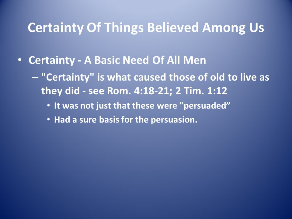 Certainty Of Things Believed Among Us Certainty - A Basic Need Of All Men – Certainty is what caused those of old to live as they did - see Rom.