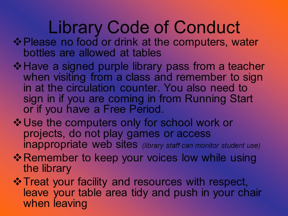 Library Code of Conduct  Please no food or drink at the computers, water bottles are allowed at tables  Have a signed purple library pass from a teacher when visiting from a class and remember to sign in at the circulation counter.
