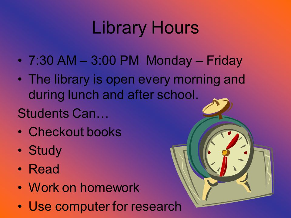 Library Hours 7:30 AM – 3:00 PM Monday – Friday The library is open every morning and during lunch and after school.