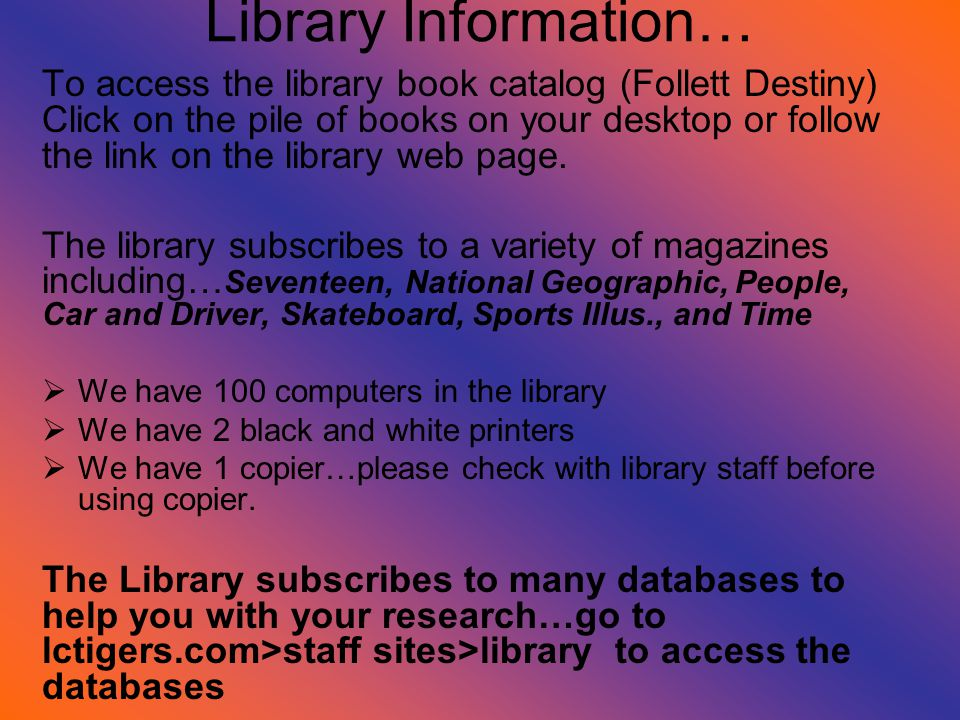 Library Information… To access the library book catalog (Follett Destiny) Click on the pile of books on your desktop or follow the link on the library web page.
