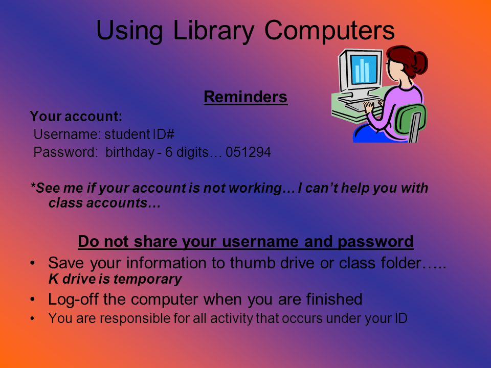 Using Library Computers Reminders Your account: Username: student ID# Password: birthday - 6 digits… *See me if your account is not working… I can't help you with class accounts… Do not share your username and password Save your information to thumb drive or class folder…..