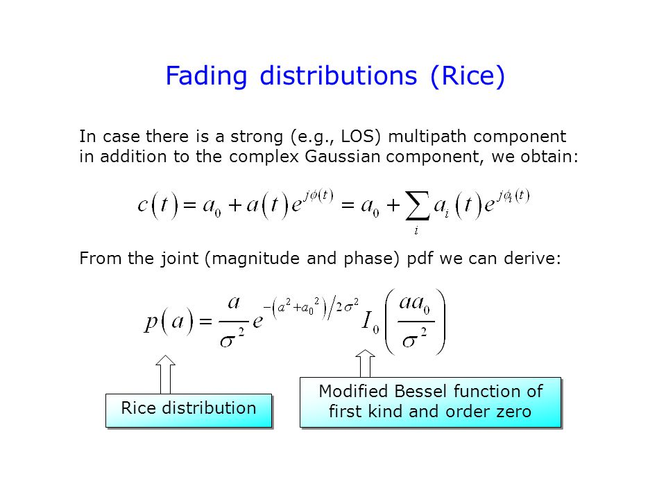 Fading distributions (Rice) In case there is a strong (e.g., LOS) multipath component in addition to the complex Gaussian component, we obtain: From the joint (magnitude and phase) pdf we can derive: Rice distribution Modified Bessel function of first kind and order zero