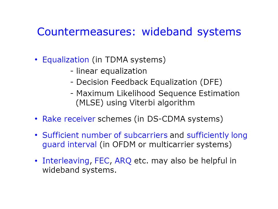 Countermeasures: wideband systems Equalization (in TDMA systems) - linear equalization - Decision Feedback Equalization (DFE) - Maximum Likelihood Sequence Estimation (MLSE) using Viterbi algorithm Rake receiver schemes (in DS-CDMA systems) Sufficient number of subcarriers and sufficiently long guard interval (in OFDM or multicarrier systems) Interleaving, FEC, ARQ etc.
