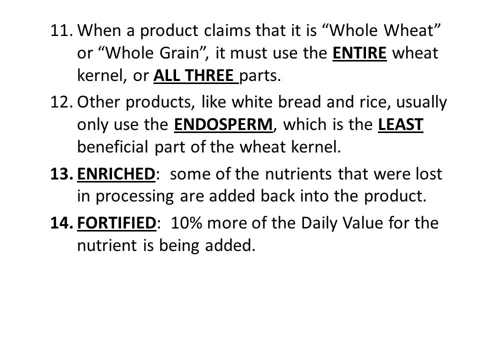 11.When a product claims that it is Whole Wheat or Whole Grain , it must use the ENTIRE wheat kernel, or ALL THREE parts.