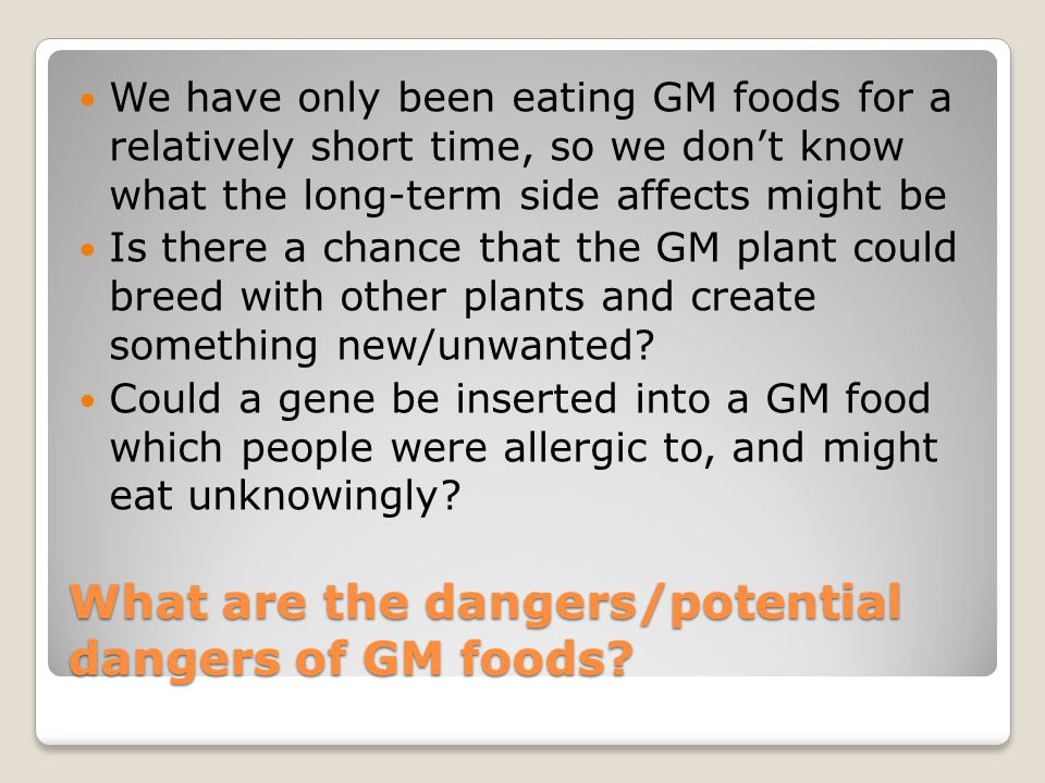 What are the dangers/potential dangers of GM foods.