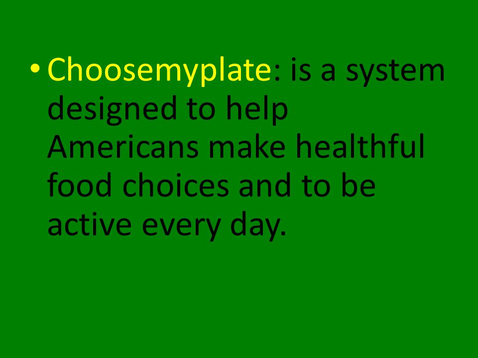 Choosemyplate: is a system designed to help Americans make healthful food choices and to be active every day.