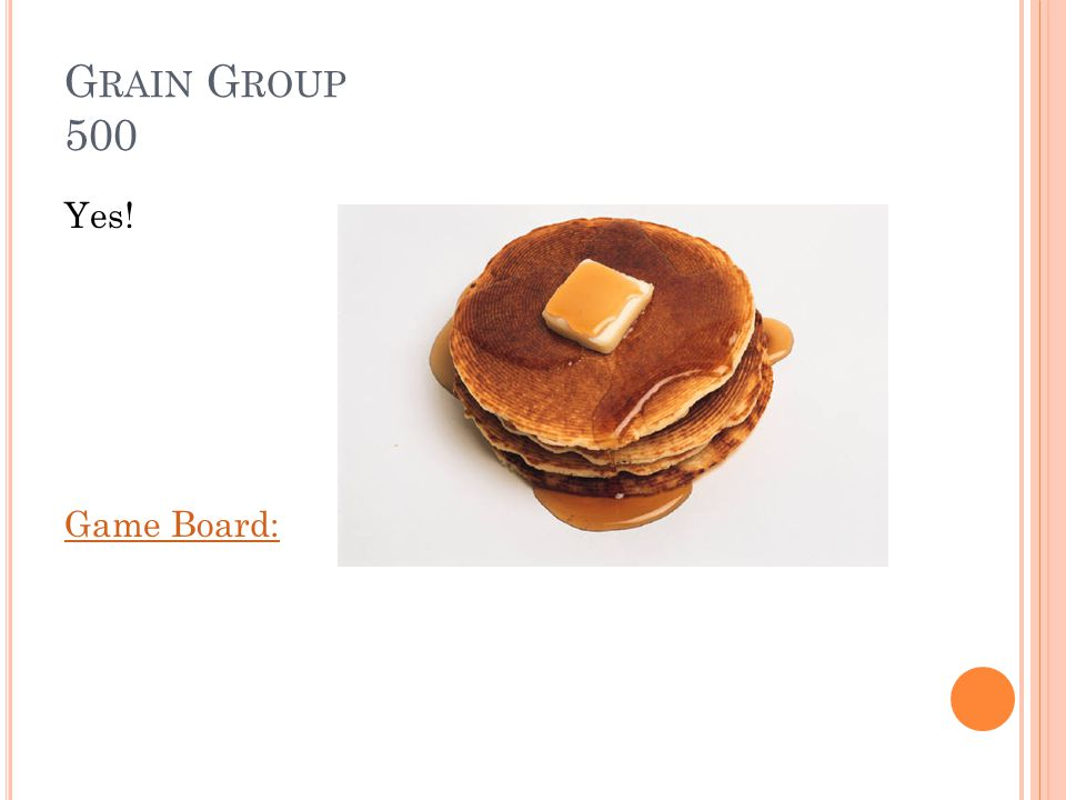 G RAIN G ROUP 500 Are pancakes considered a part of the grain group Answer: