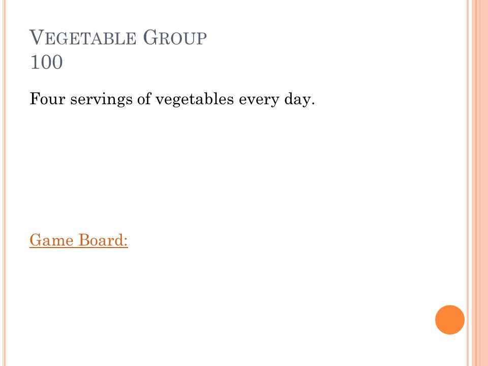 V EGETABLE G ROUP 100 How many servings of vegetables per day should you eat Answer:
