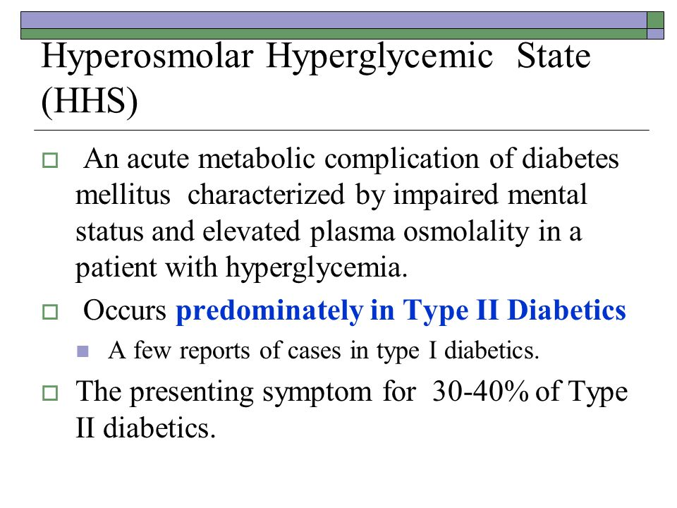 Hyperosmolar Hyperglycemic State (HHS)  An acute metabolic complication of diabetes mellitus characterized by impaired mental status and elevated plasma osmolality in a patient with hyperglycemia.