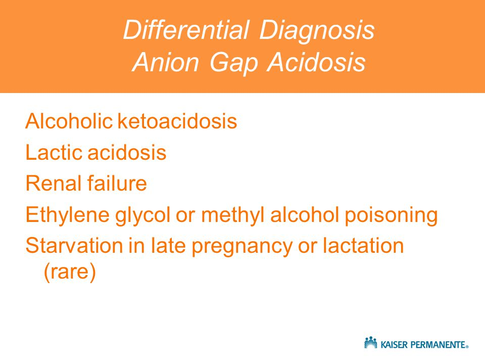 Differential Diagnosis Anion Gap Acidosis Alcoholic ketoacidosis Lactic acidosis Renal failure Ethylene glycol or methyl alcohol poisoning Starvation in late pregnancy or lactation (rare)