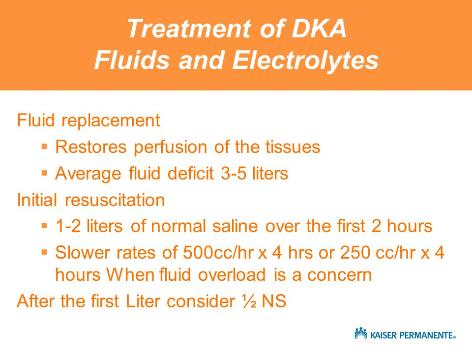 Treatment of DKA Fluids and Electrolytes Fluid replacement  Restores perfusion of the tissues  Average fluid deficit 3-5 liters Initial resuscitation  1-2 liters of normal saline over the first 2 hours  Slower rates of 500cc/hr x 4 hrs or 250 cc/hr x 4 hours When fluid overload is a concern After the first Liter consider ½ NS