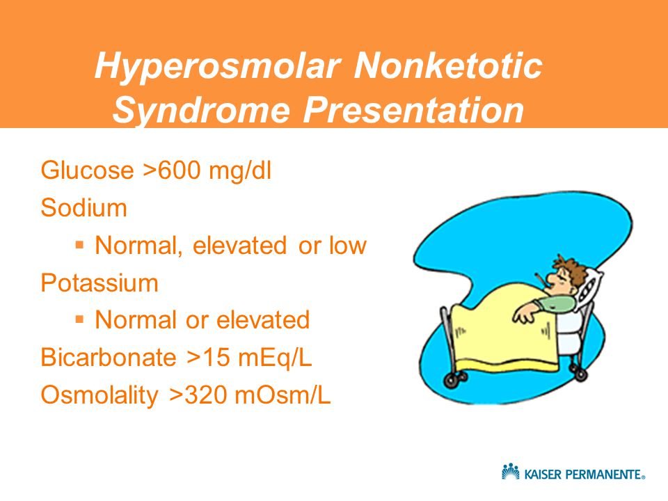 Hyperosmolar Nonketotic Syndrome Presentation Glucose >600 mg/dl Sodium  Normal, elevated or low Potassium  Normal or elevated Bicarbonate >15 mEq/L Osmolality >320 mOsm/L