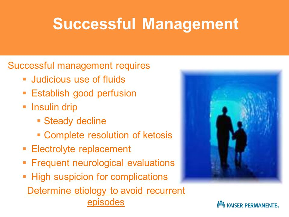 Successful management requires  Judicious use of fluids  Establish good perfusion  Insulin drip  Steady decline  Complete resolution of ketosis  Electrolyte replacement  Frequent neurological evaluations  High suspicion for complications Determine etiology to avoid recurrent episodes Successful Management