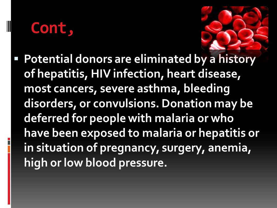 Cont,  Potential donors are eliminated by a history of hepatitis, HIV infection, heart disease, most cancers, severe asthma, bleeding disorders, or convulsions.