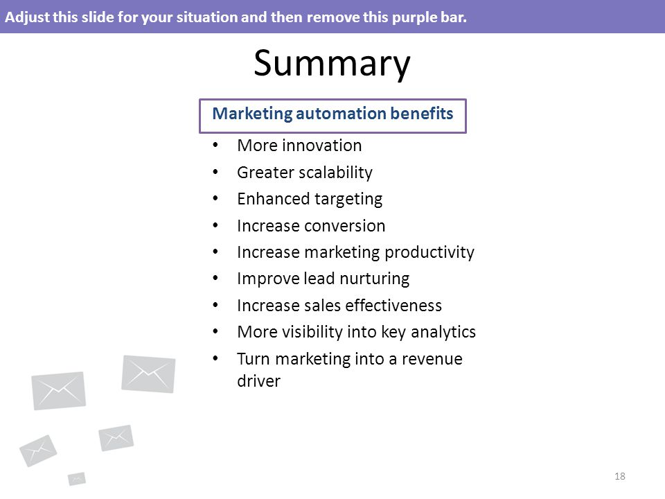 Summary Marketing automation benefits More innovation Greater scalability Enhanced targeting Increase conversion Increase marketing productivity Improve lead nurturing Increase sales effectiveness More visibility into key analytics Turn marketing into a revenue driver 18 Adjust this slide for your situation and then remove this purple bar.