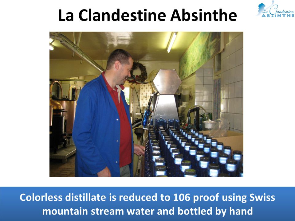 Colorless distillate is reduced to 106 proof using Swiss mountain stream water and bottled by hand La Clandestine Absinthe