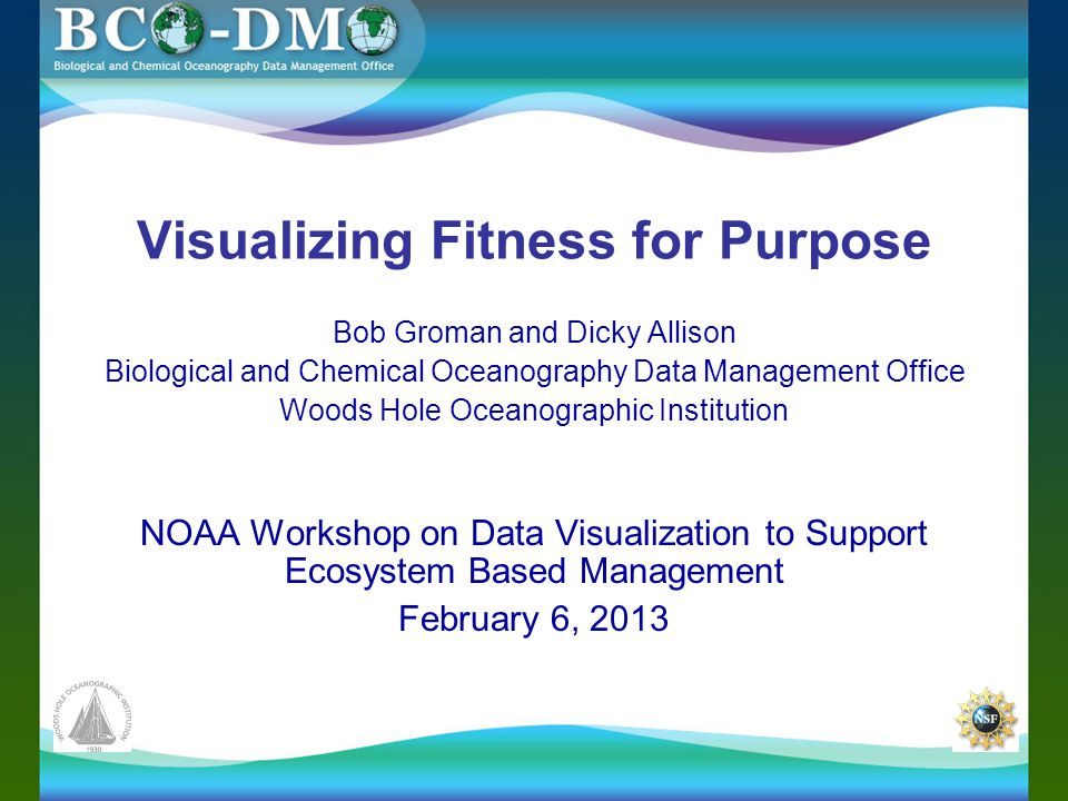 Visualizing Fitness for Purpose Bob Groman and Dicky Allison Biological and Chemical Oceanography Data Management Office Woods Hole Oceanographic Institution NOAA Workshop on Data Visualization to Support Ecosystem Based Management February 6, 2013