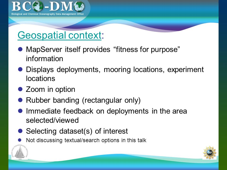 Geospatial contextGeospatial context: MapServer itself provides fitness for purpose information Displays deployments, mooring locations, experiment locations Zoom in option Rubber banding (rectangular only) Immediate feedback on deployments in the area selected/viewed Selecting dataset(s) of interest Not discussing textual/search options in this talk