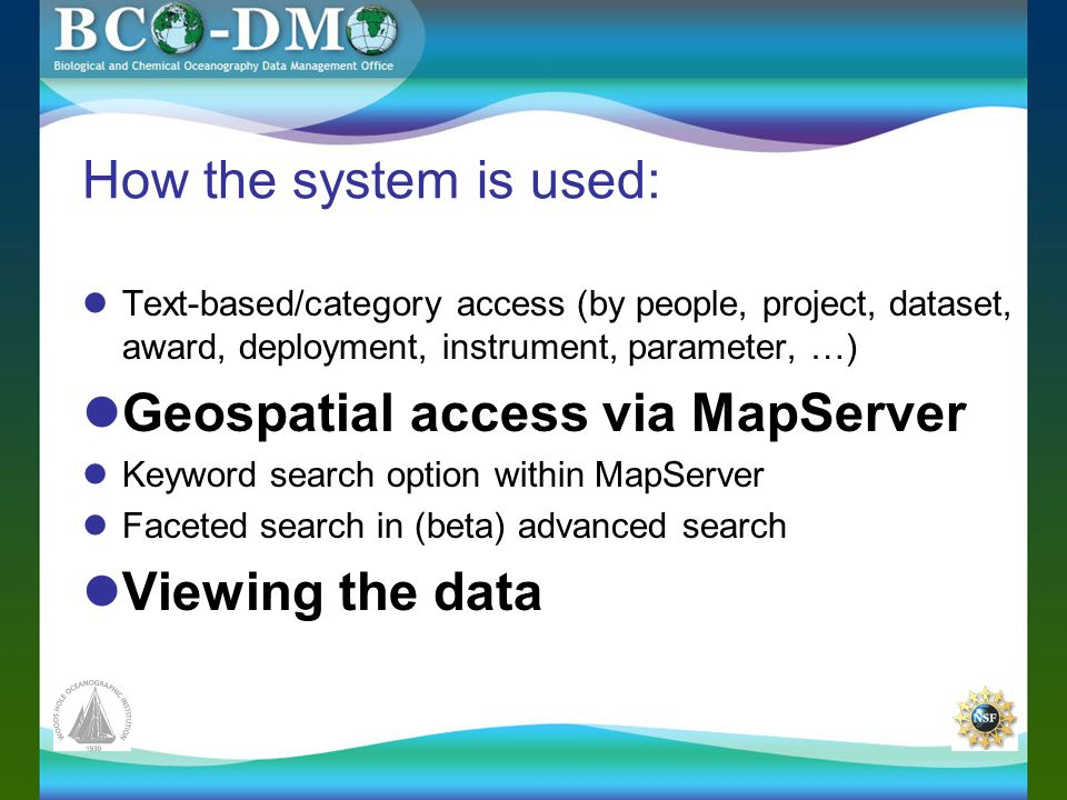 How the system is used: Text-based/category access (by people, project, dataset, award, deployment, instrument, parameter, …) Geospatial access via MapServer Keyword search option within MapServer Faceted search in (beta) advanced search Viewing the data