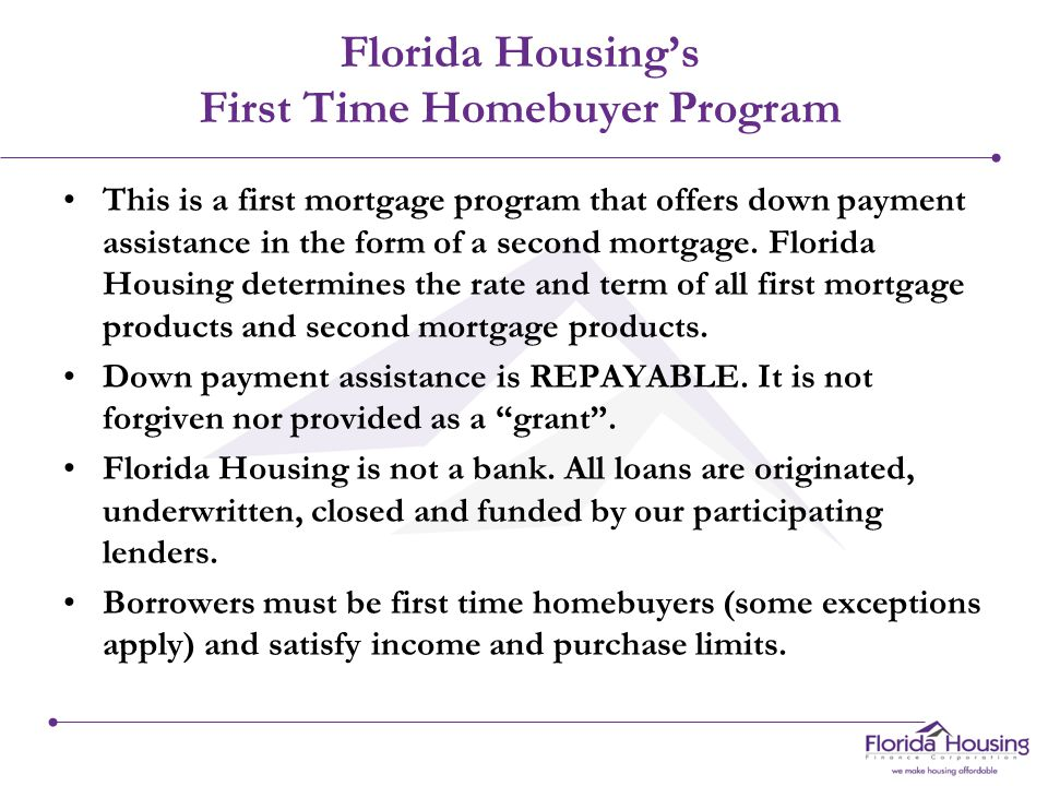 Florida Housing's First Time Homebuyer Program This is a first mortgage program that offers down payment assistance in the form of a second mortgage.