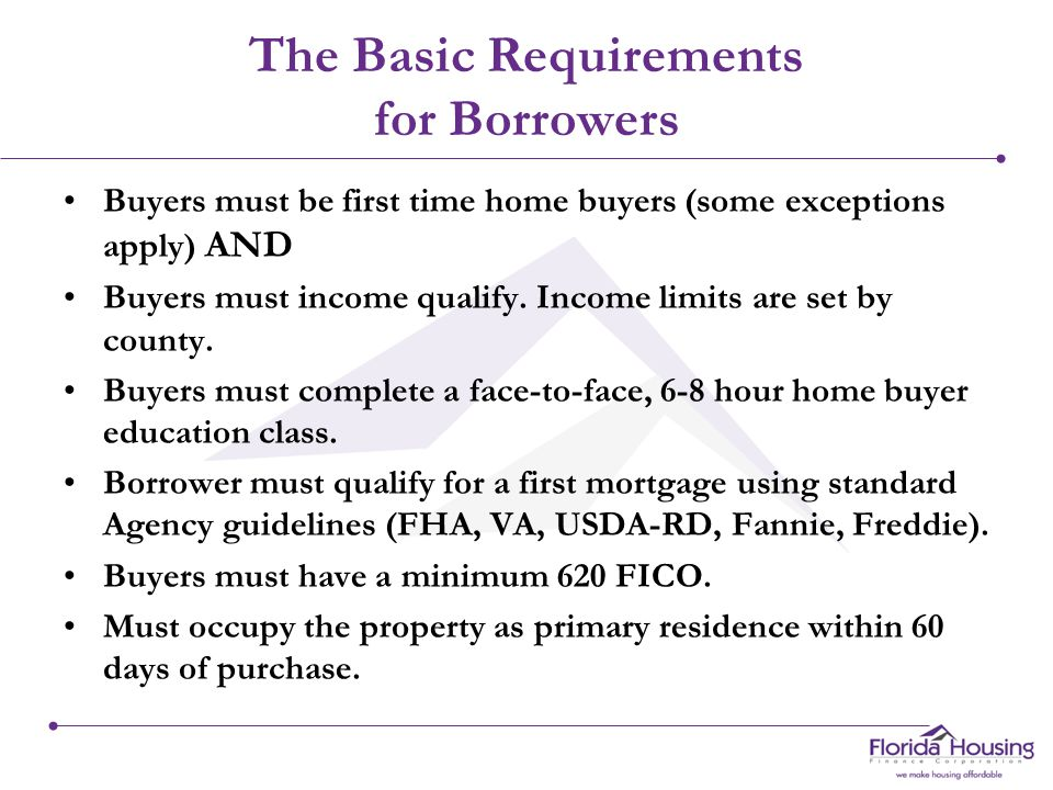 The Basic Requirements for Borrowers Buyers must be first time home buyers (some exceptions apply) AND Buyers must income qualify.