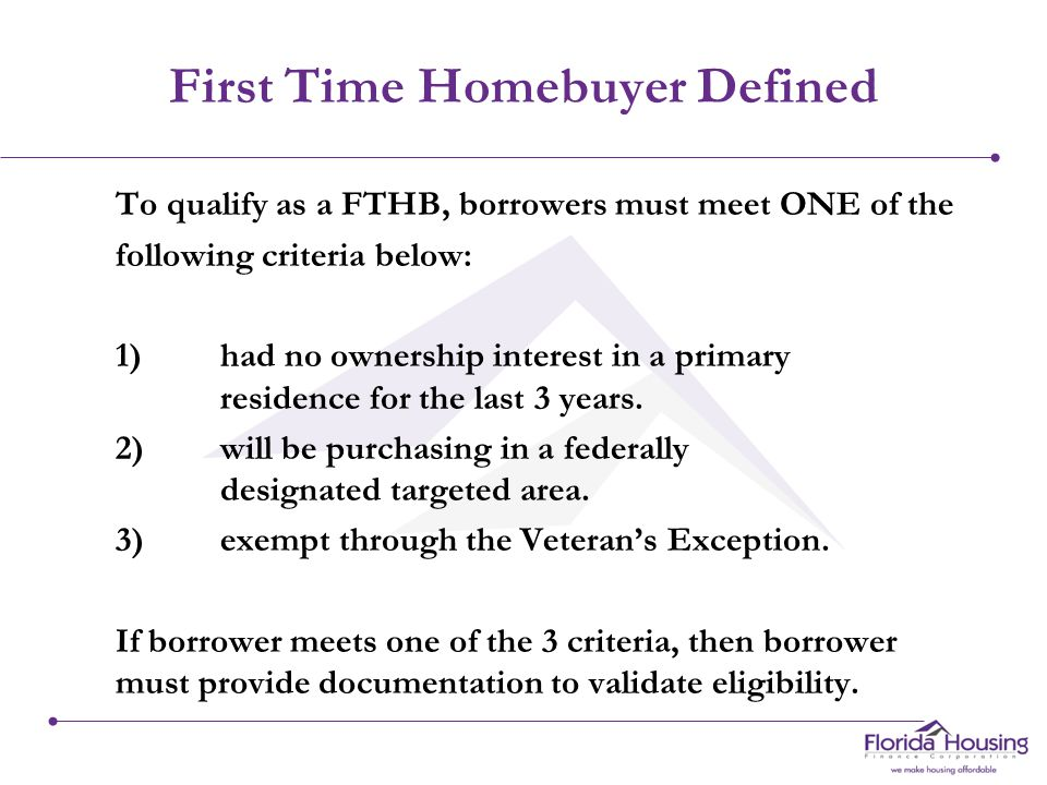 First Time Homebuyer Defined To qualify as a FTHB, borrowers must meet ONE of the following criteria below: 1)had no ownership interest in a primary residence for the last 3 years.