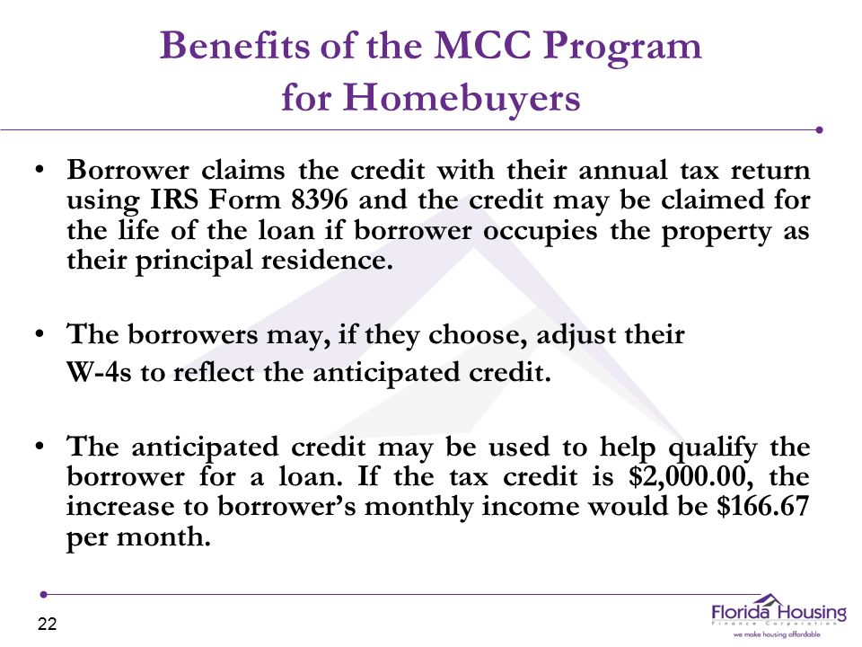 Benefits of the MCC Program for Homebuyers Borrower claims the credit with their annual tax return using IRS Form 8396 and the credit may be claimed for the life of the loan if borrower occupies the property as their principal residence.