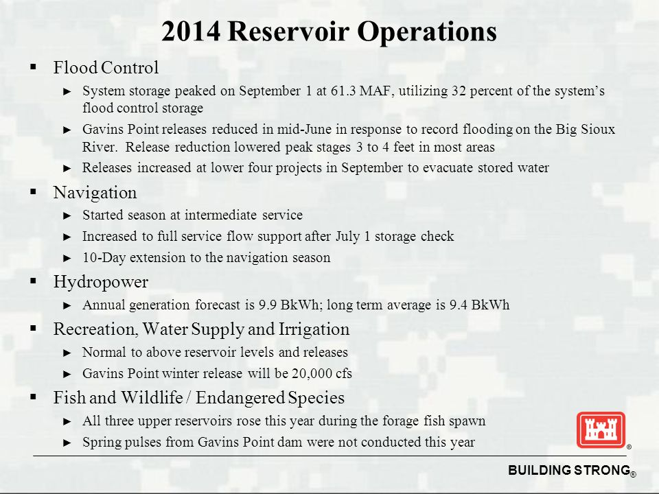 BUILDING STRONG ® 2014 Reservoir Operations  Flood Control ► System storage peaked on September 1 at 61.3 MAF, utilizing 32 percent of the system's flood control storage ► Gavins Point releases reduced in mid-June in response to record flooding on the Big Sioux River.