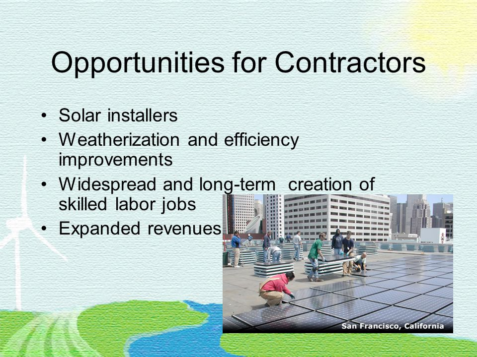 Opportunities for Contractors Solar installers Weatherization and efficiency improvements Widespread and long-term creation of skilled labor jobs Expanded revenues