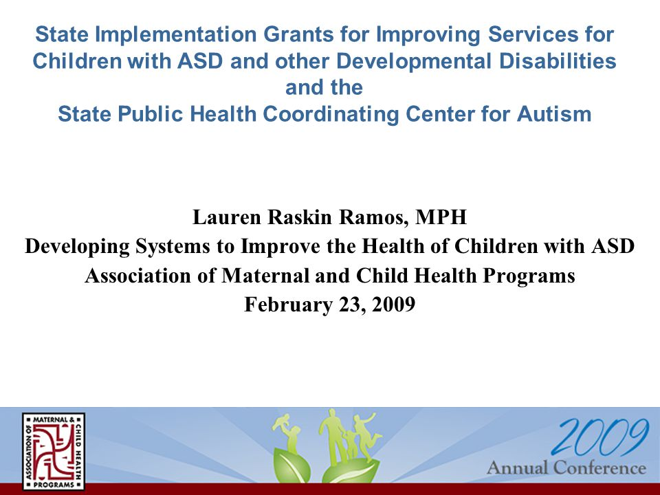 State Implementation Grants for Improving Services for Children with ASD and other Developmental Disabilities and the State Public Health Coordinating Center for Autism Lauren Raskin Ramos, MPH Developing Systems to Improve the Health of Children with ASD Association of Maternal and Child Health Programs February 23, 2009
