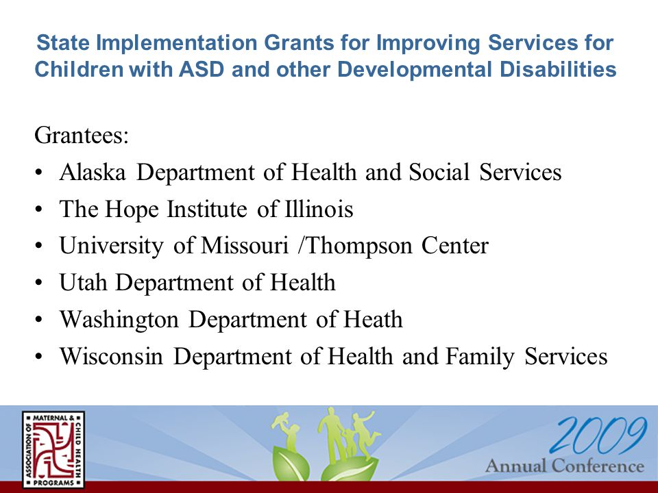 State Implementation Grants for Improving Services for Children with ASD and other Developmental Disabilities Grantees: Alaska Department of Health and Social Services The Hope Institute of Illinois University of Missouri /Thompson Center Utah Department of Health Washington Department of Heath Wisconsin Department of Health and Family Services