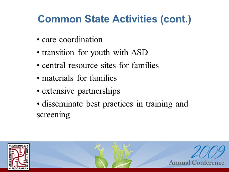 Common State Activities (cont.) care coordination transition for youth with ASD central resource sites for families materials for families extensive partnerships disseminate best practices in training and screening