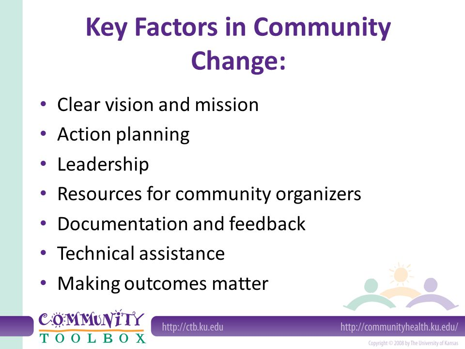 Key Factors in Community Change: Clear vision and mission Action planning Leadership Resources for community organizers Documentation and feedback Technical assistance Making outcomes matter