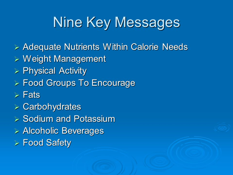 Nine Key Messages  Adequate Nutrients Within Calorie Needs  Weight Management  Physical Activity  Food Groups To Encourage  Fats  Carbohydrates  Sodium and Potassium  Alcoholic Beverages  Food Safety