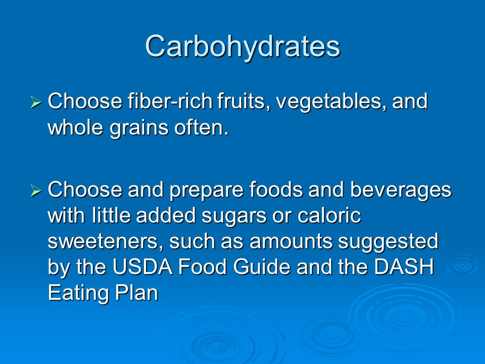 Carbohydrates  Choose fiber-rich fruits, vegetables, and whole grains often.