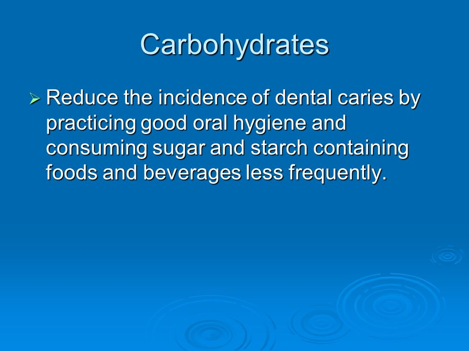 Carbohydrates  Reduce the incidence of dental caries by practicing good oral hygiene and consuming sugar and starch containing foods and beverages less frequently.