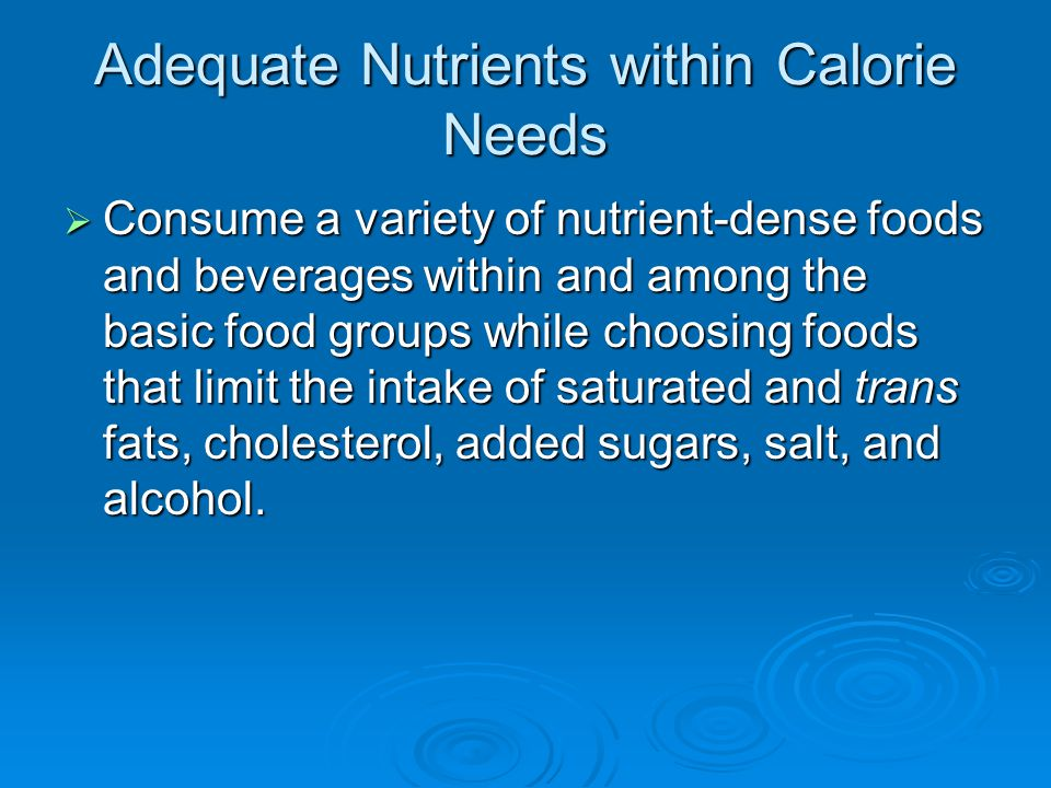 Adequate Nutrients within Calorie Needs  Consume a variety of nutrient-dense foods and beverages within and among the basic food groups while choosing foods that limit the intake of saturated and trans fats, cholesterol, added sugars, salt, and alcohol.