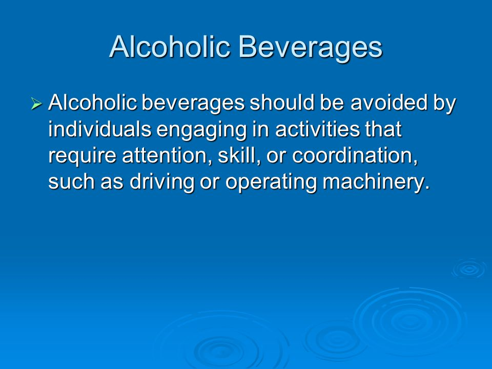 Alcoholic Beverages  Alcoholic beverages should be avoided by individuals engaging in activities that require attention, skill, or coordination, such as driving or operating machinery.