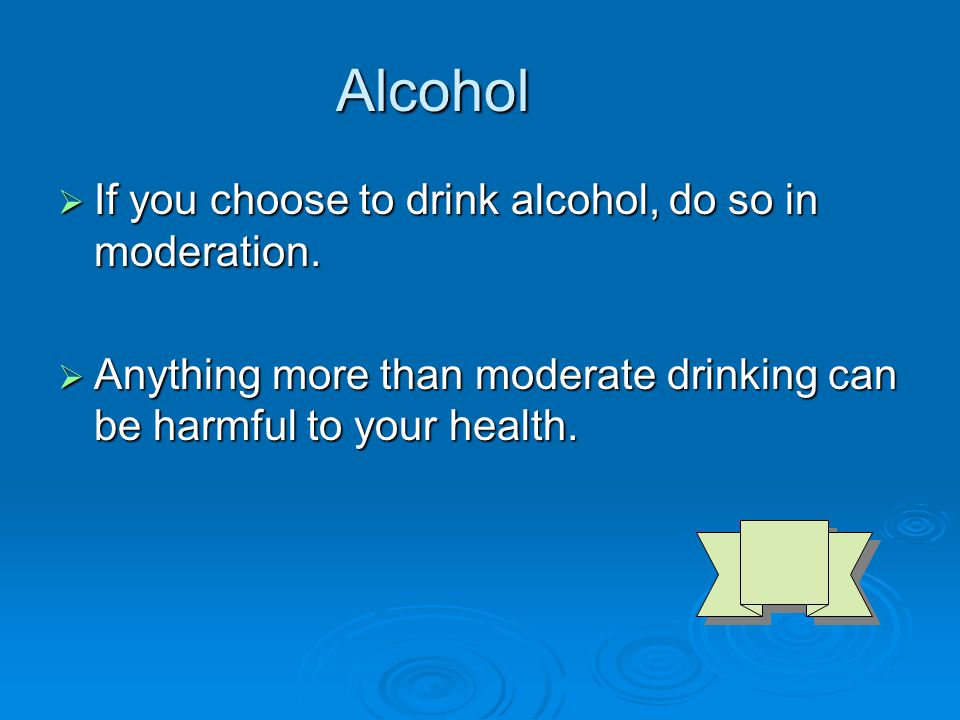 Alcohol  If you choose to drink alcohol, do so in moderation.