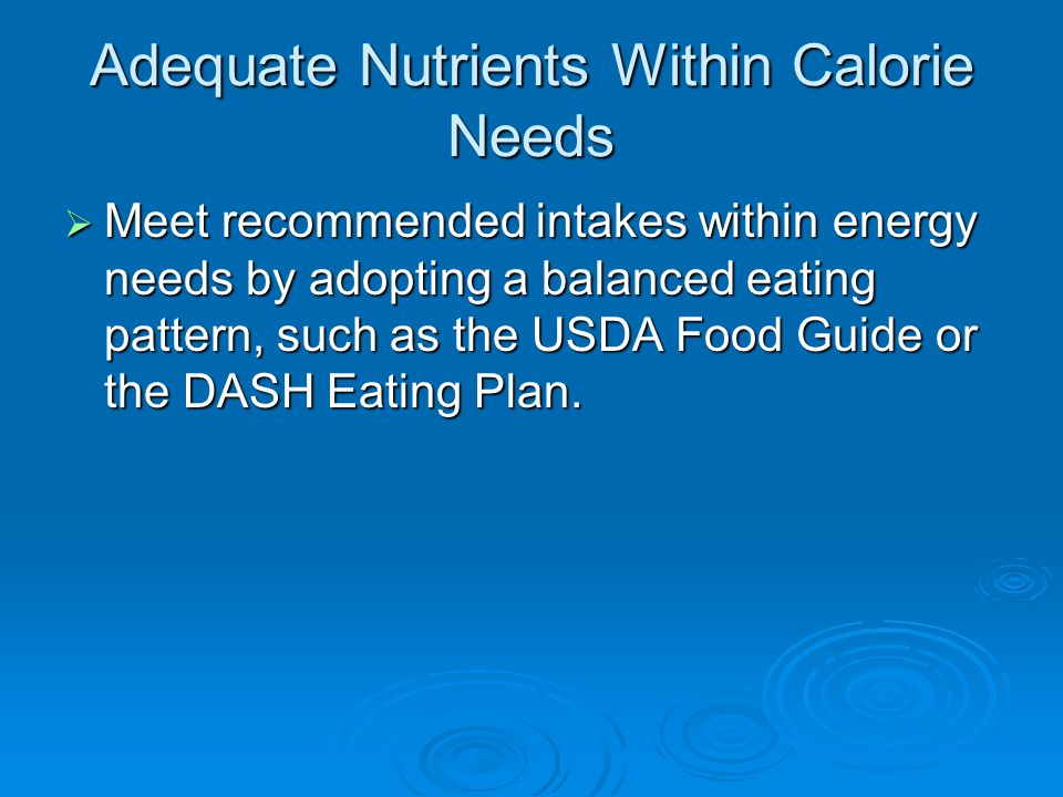 Adequate Nutrients Within Calorie Needs  Meet recommended intakes within energy needs by adopting a balanced eating pattern, such as the USDA Food Guide or the DASH Eating Plan.