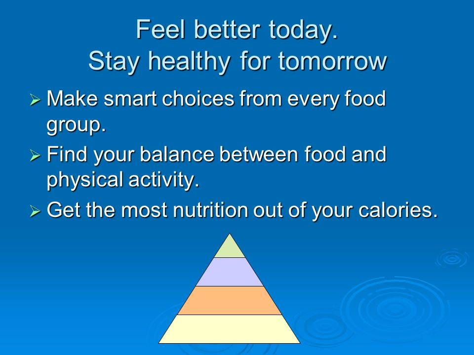 Feel better today. Stay healthy for tomorrow  Make smart choices from every food group.