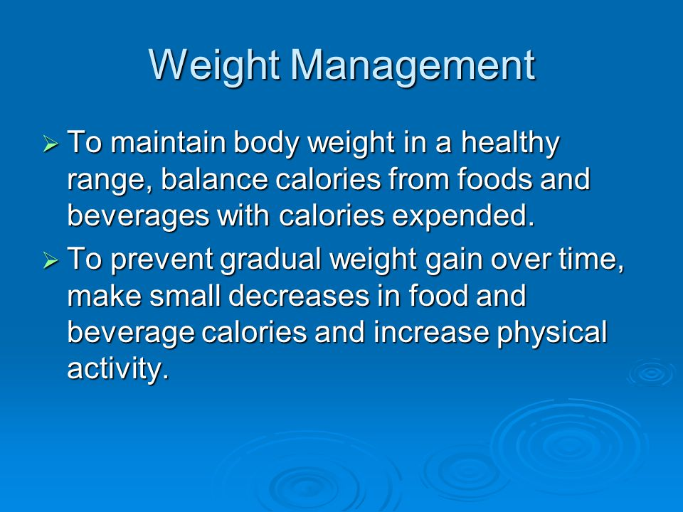Weight Management  To maintain body weight in a healthy range, balance calories from foods and beverages with calories expended.