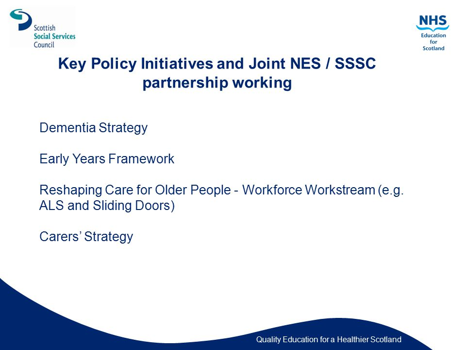 Quality Education for a Healthier Scotland Key Policy Initiatives and Joint NES / SSSC partnership working Dementia Strategy Early Years Framework Reshaping Care for Older People - Workforce Workstream (e.g.