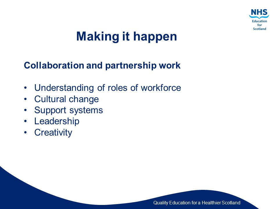 Quality Education for a Healthier Scotland Making it happen Collaboration and partnership work Understanding of roles of workforce Cultural change Support systems Leadership Creativity