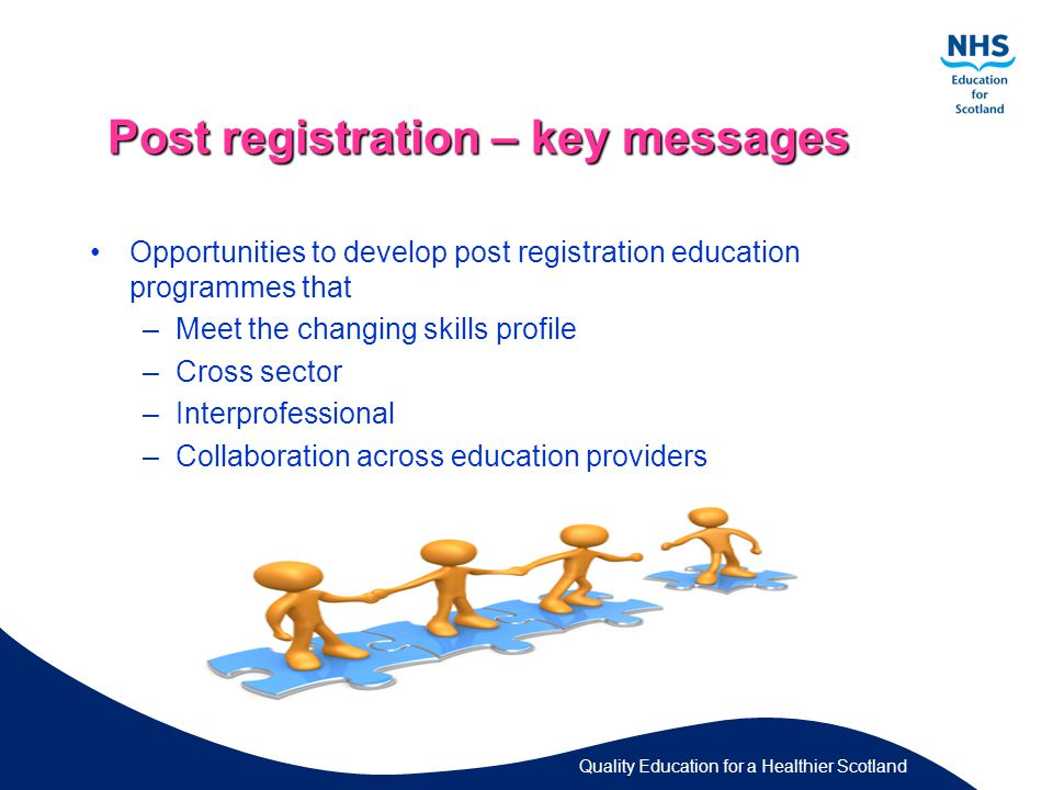 Quality Education for a Healthier Scotland Post registration – key messages Opportunities to develop post registration education programmes that –Meet the changing skills profile –Cross sector –Interprofessional –Collaboration across education providers